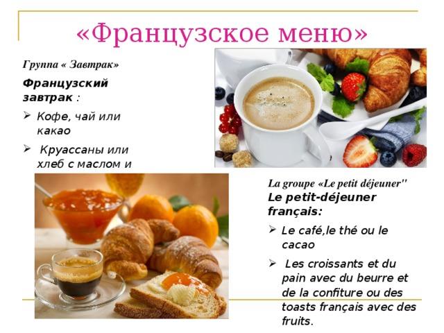 «Французское меню» Группа « Завтрак» Французский завтрак : Кофе, чай или какао  Круассаны или хлеб с маслом и джемом или французские тосты с фруктами. La groupe «Le petit déjeuner