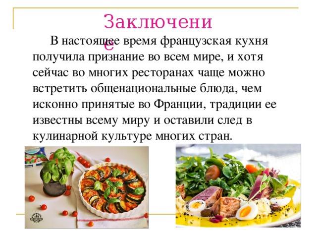 Заключение  В настоящее время французская кухня получила признание во всем мире, и хотя сейчас во многих ресторанах чаще можно встретить общенациональные блюда, чем исконно принятые во Франции, традиции ее известны всему миру и оставили след в кулинарной культуре многих стран.