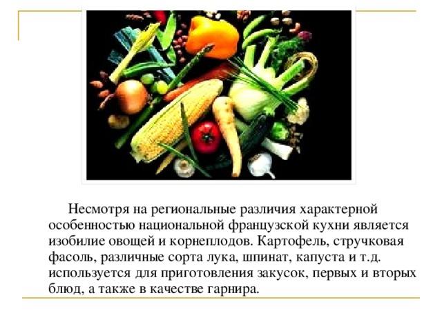 Несмотря на региональные различия характерной особенностью национальной французской кухни является изобилие овощей и корнеплодов. Картофель, стручковая фасоль, различные сорта лука, шпинат, капуста и т.д. используется для приготовления закусок, первых и вторых блюд, а также в качестве гарнира.
