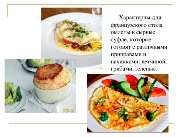 Характерны для французского стола омлеты и сырные суфле, которые готовят с различными приправами и начинками: ветчиной, грибами, зеленью.