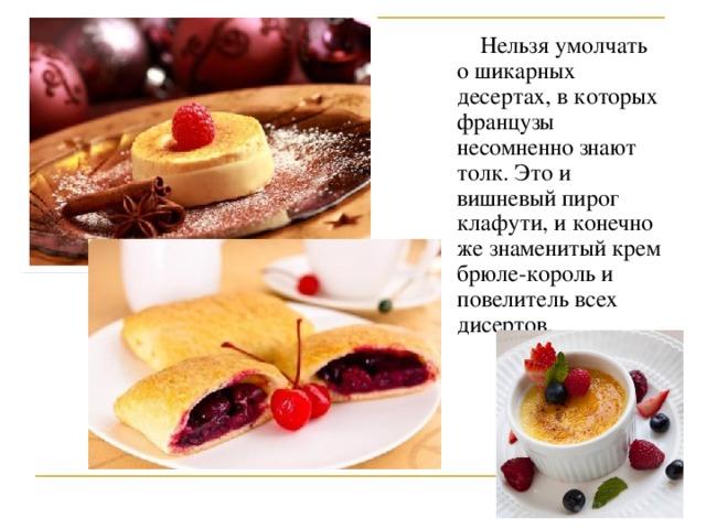 Нельзя умолчать о шикарных десертах, в которых французы несомненно знают толк. Это и вишневый пирог клафути, и конечно же знаменитый крем брюле-король и повелитель всех дисертов.