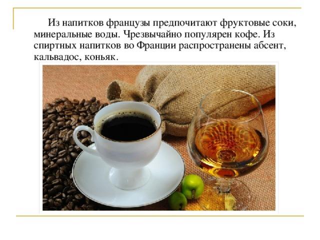 Из напитков французы предпочитают фруктовые соки, минеральные воды. Чрезвычайно популярен кофе. Из спиртных напитков во Франции распространены абсент, кальвадос, коньяк.