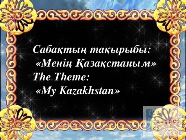 Сабақтың тақырыбы:  «Менің Қазақстаным» The Theme:  «My Kazakhstan»