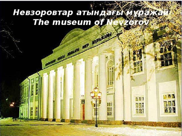 Невзоровтар атындағы мұражай  The museum of Nevzorov