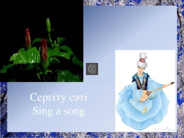 Сергіту сәті Sing a song