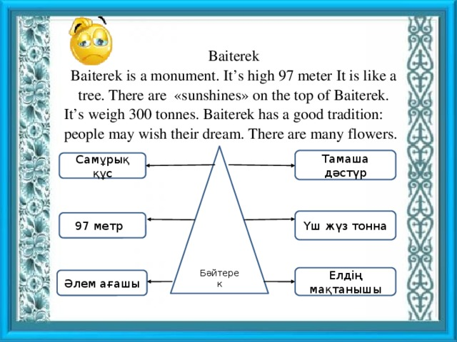 Baiterek Baiterek is a monument. It's high 97 meter It is like a tree. There are «sunshines» on the top of Baiterek. It's weigh 300 tonnes. Baiterek has a good tradition: people may wish their dream. There are many flowers. Бәйтерек Тамаша дәстүр Самұрық құс Үш жүз тонна 97 метр 7 Елдің мақтанышы Әлем ағашы