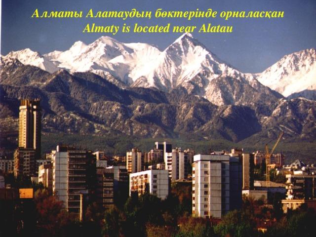 Алматы Алатаудың бөктерінде орналасқан  Almaty is located near Alatau