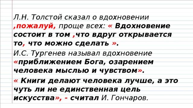 Л.Н. Толстой сказал о вдохновении ,пожалуй, проще всех: « Вдохновение состоит в том , что вдруг открывается то , что можно сделать » . И.С. Тургенев называл вдохновение « приближением Бога, озарением человека мыслью и чувством » . « Книги делают человека лучше, а это чуть ли не единственная цель искусства », - считал И. Гончаров.