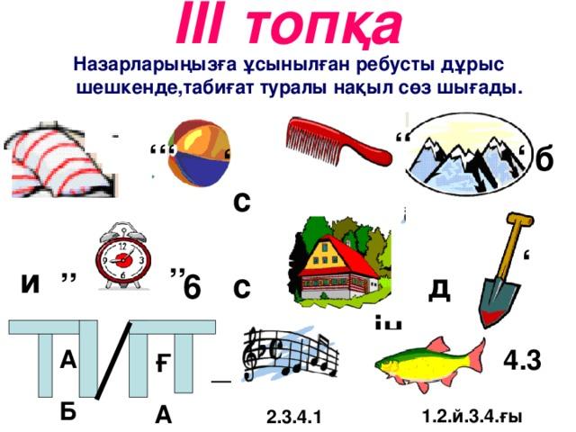 ІІІ топқа ''' ' c '' ' и '' '' 6 c ің д 4.3 ' б Назарларыңызға ұсынылған ребусты дұрыс шешкенде,табиғат туралы нақыл сөз шығады. _ А Б Ғ А 1.2.й.3.4.ғы 2.3.4.1