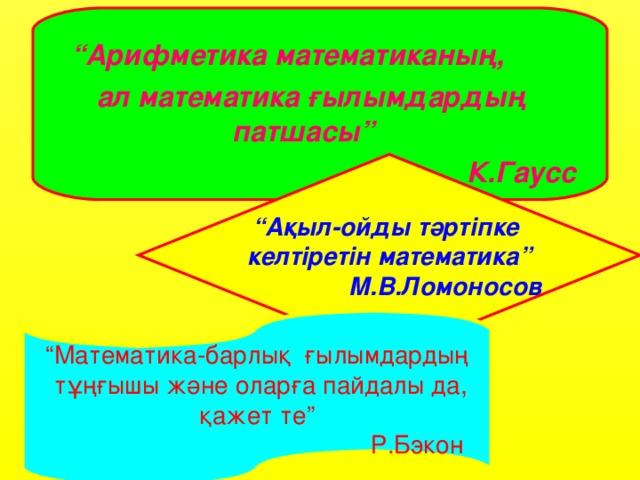 """"""" Арифметика математиканың,  ал математика ғылымдардың патшасы"""" К.Гаусс """" Ақыл-ойды тәртіпке келтіретін математика""""   М.В.Ломоносов """" Математика-барлық ғылымдардың  тұңғышы және оларға пайдалы да,  қажет те""""      Р.Бэкон"""