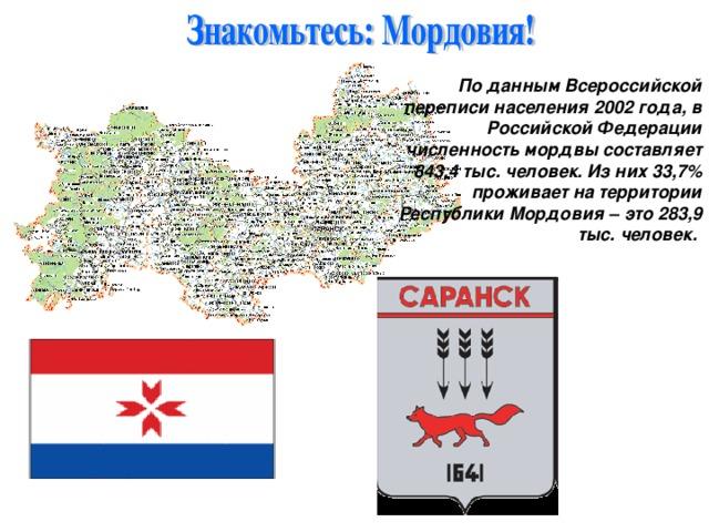 По данным Всероссийской переписи населения 2002 года, в Российской Федерации численность мордвы составляет 843,4 тыс. человек. Из них 33,7% проживает на территории Республики Мордовия – это 283,9 тыс. человек.