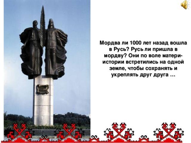 Мордва ли 1000 лет назад вошла в Русь? Русь ли пришла в мордву? Они по воле матери-истории встретились на одной земле, чтобы сохранять и укреплять друг друга  …