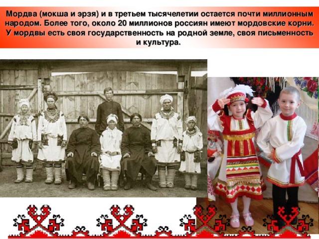 Мордва (мокша и эрзя) и в третьем тысячелетии остается почти миллионным народом. Более того, около 20 миллионов россиян имеют мордовские корни. У мордвы есть своя государственность на родной земле, своя письменность и культура.