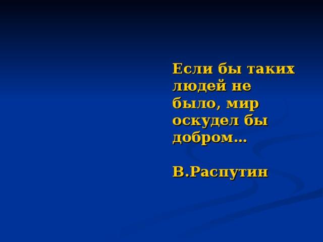 Если бы таких людей не было, мир оскудел бы добром…   В.Распутин