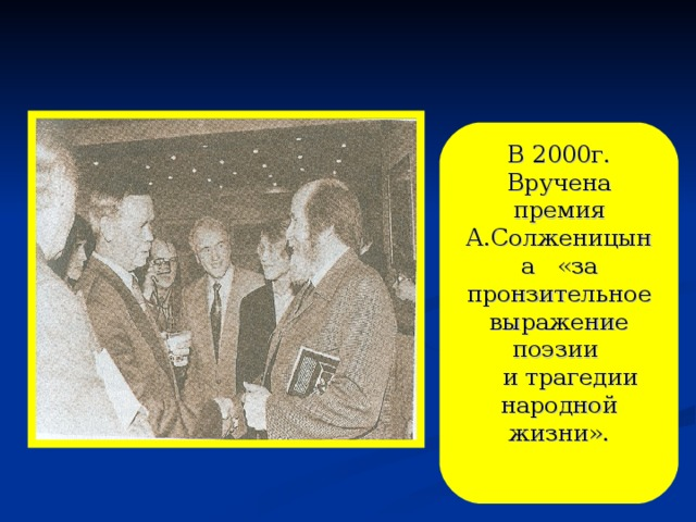 В 2000г. Вручена премия А.Солженицына «за пронзительное выражение поэзии  и трагедии народной жизни».