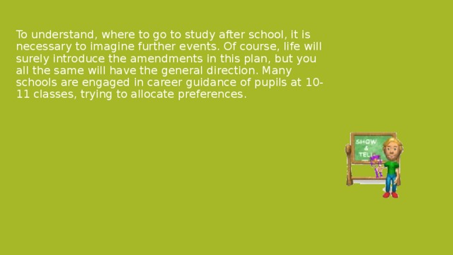 To understand, where to go to study after school, it is necessary to imagine further events. Of course, life will surely introduce the amendments in this plan, but you all the same will have the general direction. Many schools are engaged in career guidance of pupils at 10-11 classes, trying to allocate preferences.