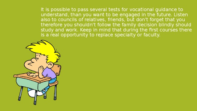 It is possible to pass several tests for vocational guidance to understand, than you want to be engaged in the future. Listen also to councils of relatives, friends, but don't forget that you therefore you shouldn't follow the family decision blindly should study and work. Keep in mind that during the first courses there is a real opportunity to replace specialty or faculty.
