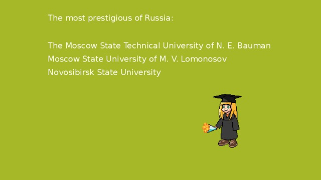 The most prestigious of Russia: The Moscow State Technical University of N. E. Bauman Moscow State University of M. V. Lomonosov Novosibirsk State University