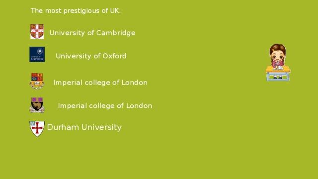 The most prestigious of UK:  University of Cambridge  University of Oxford     Imperial college of London  Imperial college of London