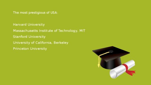 The most prestigious of USA: Harvard University Massachusetts Institute of Technology, MIT Stanford University University of California, Berkeley Princeton University