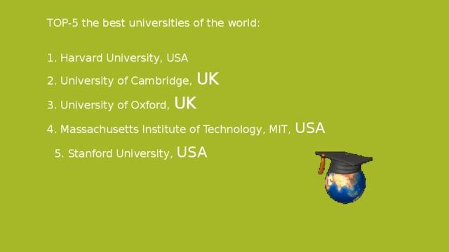 TOP-5 the best universities of the world: 1. Harvard University, USA 2. University of Cambridge, UK 3. University of Oxford, UK 4. Massachusetts Institute of Technology, MIT, USA