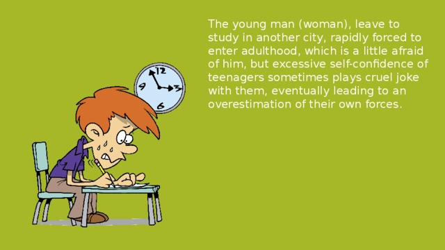 The young man (woman), leave to study in another city, rapidly forced to enter adulthood, which is a little afraid of him, but excessive self-confidence of teenagers sometimes plays cruel joke with them, eventually leading to an overestimation of their own forces.