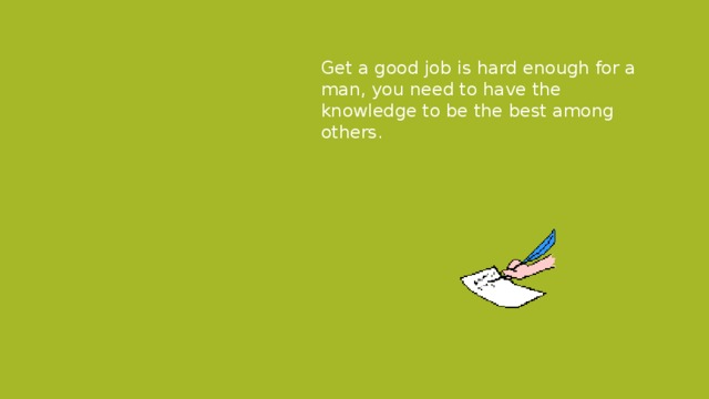 Get a good job is hard enough for a man, you need to have the knowledge to be the best among others.