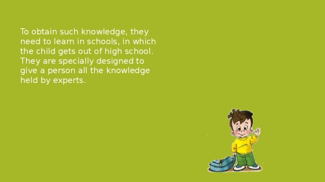To obtain such knowledge, they need to learn in schools, in which the child gets out of high school. They are specially designed to give a person all the knowledge held by experts.