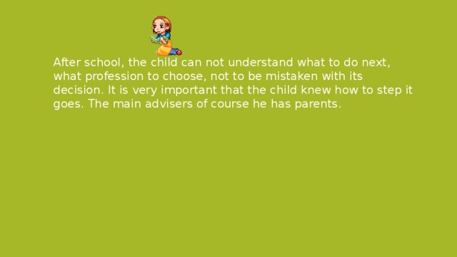 After school, the child can not understand what to do next, what profession to choose, not to be mistaken with its decision. It is very important that the child knew how to step it goes. The main advisers of course he has parents.