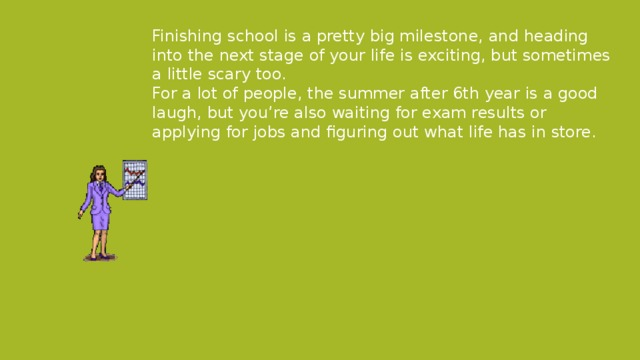 Finishing school is a pretty big milestone, and heading into the next stage of your life is exciting, but sometimes a little scary too. For a lot of people, the summer after 6th year is a good laugh, but you're also waiting for exam results or applying for jobs and figuring out what life has in store.