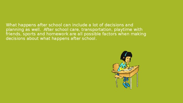 What happens after school can include a lot of decisions and planning as well. After school care, transportation, playtime with friends, sports and homework are all possible factors when making decisions about what happens after school.