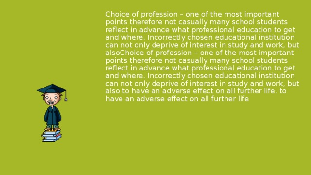 Choice of profession – one of the most important points therefore not casually many school students reflect in advance what professional education to get and where. Incorrectly chosen educational institution can not only deprive of interest in study and work, but alsoChoice of profession – one of the most important points therefore not casually many school students reflect in advance what professional education to get and where. Incorrectly chosen educational institution can not only deprive of interest in study and work, but also to have an adverse effect on all further life. to have an adverse effect on all further life .