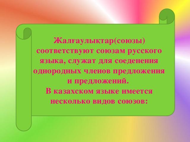 Жалғаулықтар(союзы) соответствуют союзам русского языка, служат для соеденения однородных членов предложения и предложений. В казахском языке имеется несколько видов союзов: