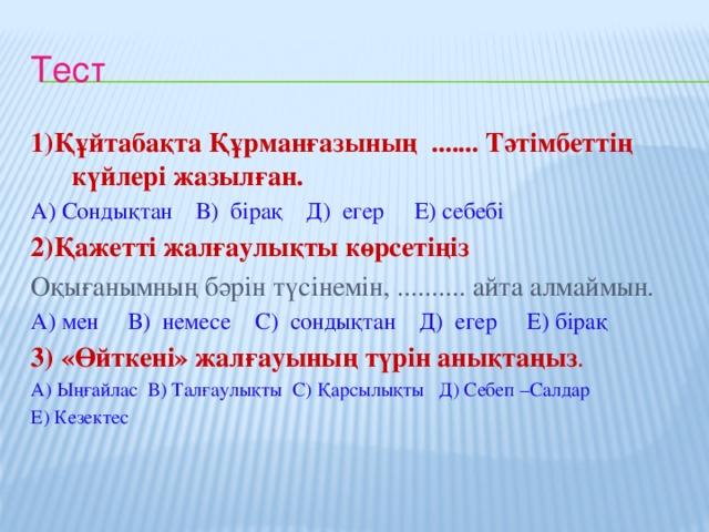 Тест 1)Құйтабақта Құрманғазының ....... Тәтімбеттің күйлері жазылған. А) Сондықтан В) бірақ Д) егер Е) себебі 2)Қажетті жалғаулықты көрсетіңіз  Оқығанымның бәрін түсінемін, .......... айта алмаймын. А) мен В) немесе С) сондықтан Д) егер Е) бірақ 3)  «Өйткені» жалғауының түрін анықтаңыз . А) Ыңғайлас В) Талғаулықты С) Қарсылықты Д) Себеп –Салдар Е) Кезектес