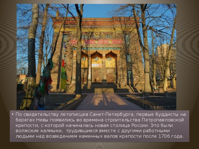 По свидетельству летописцев Санкт-Петербурга, первые буддисты на берегах Невы появились во времена строительства Петропавловской крепости, с которой начиналась новая столица России. Это были волжские калмыки, трудившиеся вместе с другими работными людьми над возведением каменных валов крепости после 1706 года.
