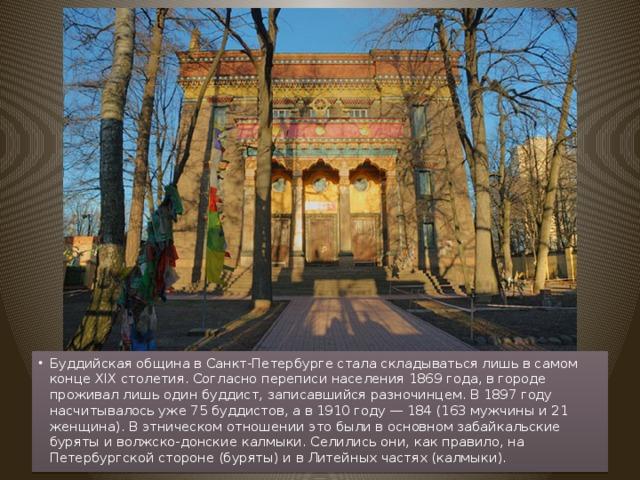 Буддийская община в Санкт-Петербурге стала складываться лишь в самом конце XIX столетия. Согласно переписи населения 1869 года, в городе проживал лишь один буддист, записавшийся разночинцем. В 1897 году насчитывалось уже 75 буддистов, а в 1910 году — 184 (163 мужчины и 21 женщина). В этническом отношении это были в основном забайкальские буряты и волжско-донские калмыки. Селились они, как правило, на Петербургской стороне (буряты) и в Литейных частях (калмыки).