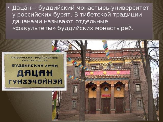 Даца́н— буддийский монастырь-университет у российских бурят. В тибетской традиции дацанами называют отдельные «факультеты» буддийских монастырей.
