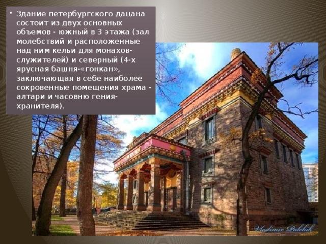 Здание петербургского дацана состоит из двух основных объемов - южный в 3 этажа (зал молебствий и расположенные над ним кельи для монахов-служителей) и северный (4-х ярусная башня-«гонкан», заключающая в себе наиболее сокровенные помещения храма - алтари и часовню гения-хранителя).