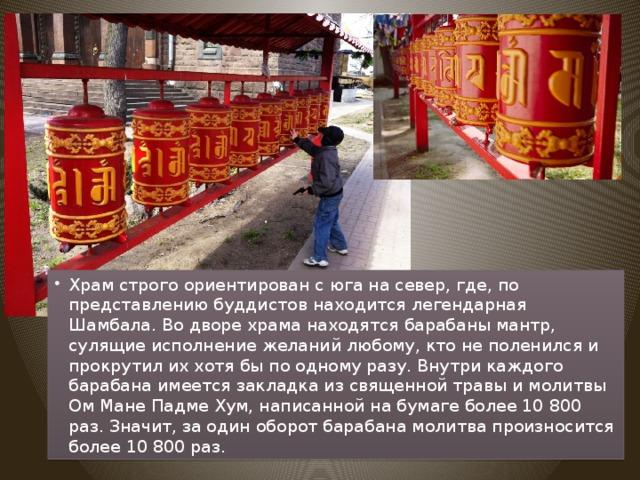 Храм строго ориентирован с юга на север, где, по представлению буддистов находится легендарная Шамбала. Во дворе храма находятся барабаны мантр, сулящие исполнение желаний любому, кто не поленился и прокрутил их хотя бы по одному разу. Внутри каждого барабана имеется закладка из священной травы и молитвы Ом Мане Падме Хум, написанной на бумаге более 10 800 раз. Значит, за один оборот барабана молитва произносится более 10 800 раз.