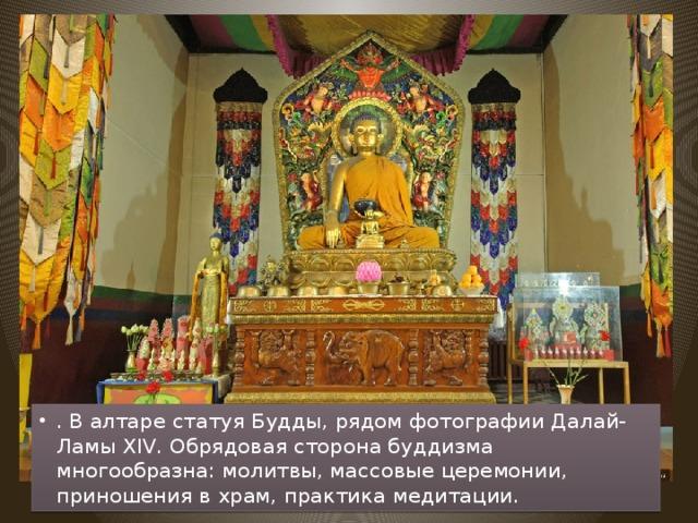 . В алтаре статуя Будды, рядом фотографии Далай-Ламы XIV. Обрядовая сторона буддизма многообразна: молитвы, массовые церемонии, приношения в храм, практика медитации.