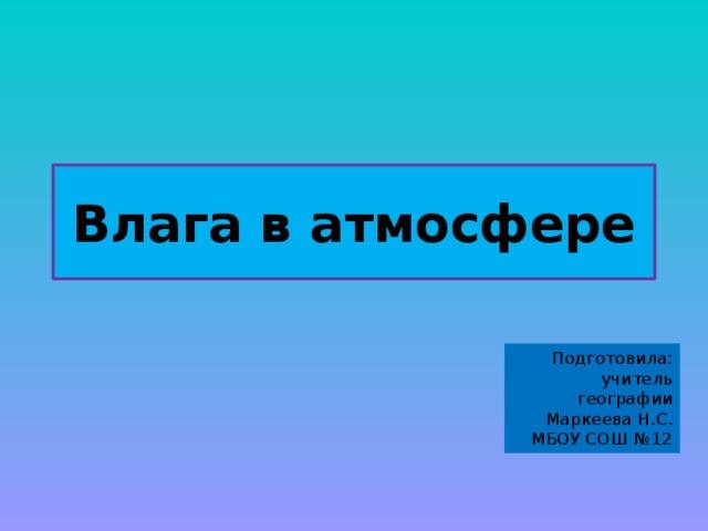Влага в атмосфере Подготовила:  учитель географии  Маркеева Н.С.  МБОУ СОШ №12