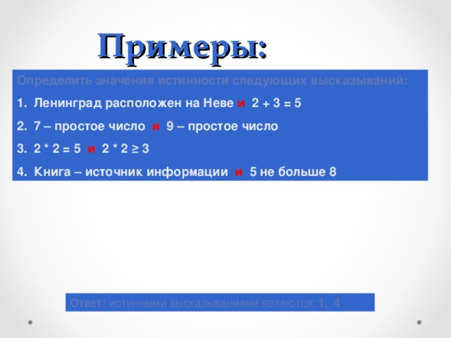 Примеры: Определить значения истинности следующих высказываний: Ленинград расположен на Неве и 2 + 3 = 5 7 – простое число и 9 – простое число 2 * 2 = 5 и 2 * 2 ≥ 3 Книга – источник информации и 5 не больше 8 Ответ: истинными высказываниями являются: 1, 4
