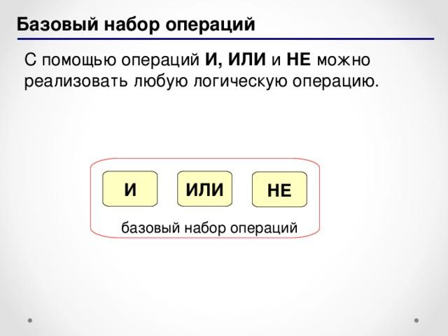 Базовый набор операций С помощью операций И, ИЛИ и НЕ можно реализовать любую логическую операцию. ИЛИ И НЕ базовый набор операций 17