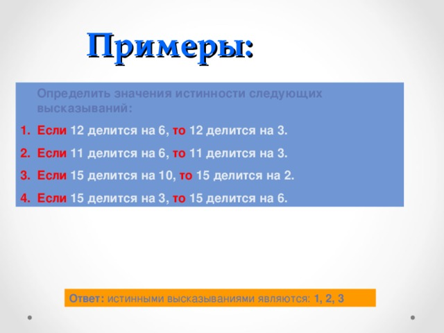 Примеры:  Определить значения истинности следующих высказываний: Если 12 делится на 6, то 12 делится на 3. Если 11 делится на 6, то 11 делится на 3. Если 15 делится на 10, то 15 делится на 2. Если 15 делится на 3, то 15 делится на 6. Ответ: истинными высказываниями являются: 1, 2, 3