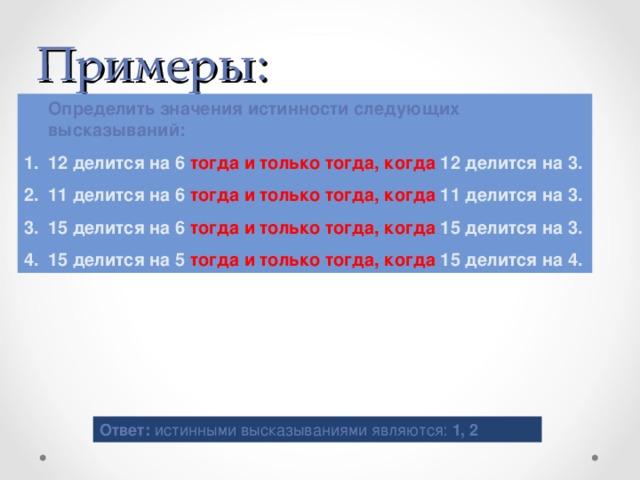 Примеры:  Определить значения истинности следующих высказываний: 12 делится на 6 тогда и только тогда, когда 12 делится на 3. 11 делится на 6 тогда и только тогда, когда 11 делится на 3. 15 делится на 6 тогда и только тогда, когда 15 делится на 3. 15 делится на 5 тогда и только тогда, когда 15 делится на 4. Ответ: истинными высказываниями являются: 1, 2