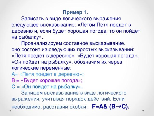 Пример 1.   Записать в виде логического выражения следующее высказывание: «Летом Петя поедет в деревню и, если будет хорошая погода, то он пойдет на рыбалку».   Проанализируем составное высказывание.  оно состоит из следующих простых высказываний: «Петя поедет в деревню», «Будет хорошая погода», «Он пойдет на рыбалку», обозначим их через логические переменные:  А= «Петя поедет в деревню»;  В = «Будет хорошая погода»;  С = «Он пойдет на рыбалку».   Запишем высказывание в виде логического выражения, учитывая порядок действий. Если необходимо, расставим скобки: F=A& (B → C).