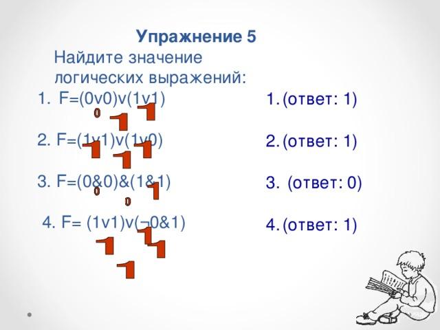 Упражнение 5  Найдите значение логических выражений:  F=(0v0)v(1v1)  2. F=(1v1)v(1v0) 3. F=(0&0)&(1&1)  4. F= (1v1)v(¬0&1)