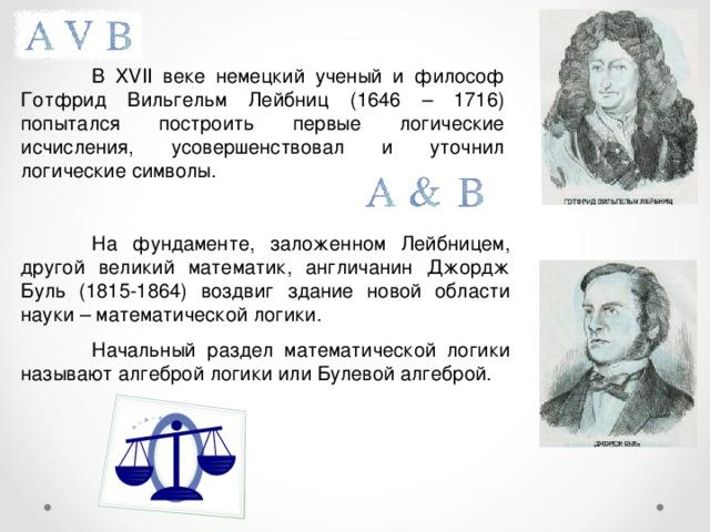 В XVII веке немецкий ученый и философ Готфрид Вильгельм Лейбниц (1646 – 1716) попытался построить первые логические исчисления, усовершенствовал и уточнил логические символы.  На фундаменте, заложенном Лейбницем, другой великий математик, англичанин Джордж Буль (1815-1864) воздвиг здание новой области науки – математической логики.  Начальный раздел математической логики называют алгеброй логики или Булевой алгеброй.