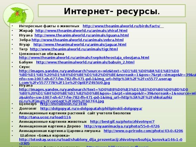 Интернет- ресурсы . Интересные факты о животных http://www.theanimalworld.ru/birds/facts/  Жираф http://www.theanimalworld.ru/animals/zhiraf.html Игуана http://www.theanimalworld.ru/animals/iguana.html Зебра http://www.theanimalworld.ru/animals/zebra.html Ягуар http://www.theanimalworld.ru/animals/jaguar.html Тигр http://www.theanimalworld.ru/animals/tigr.html Цепкохвостая обезьяна http://www.theanimalworld.ru/animals/tsepkokhvostaja_obezjana.html Бабуин http://www.theanimalworld.ru/animals/babuin_2.html Скунс http://images.yandex.ru/yandsearch?source=wiz&text=%D1%81%D0%BA%D1%83%D0%BD%D1%81%20%D1%84%D0%BE%D1%82%D0%BE&noreask=1&pos=7&rpt=simage&lr=39&uinfo=sw-1007-sh-677-fw-782-fh-471-pd-1&img_url=http%3A%2F%2Fcs5577.userapi.com%2Fv5577778%2F11e%2FOptEPZ4S5U0.jpg Игуана http://images.yandex.ru/yandsearch?text=%D0%B8%D0%B3%D1%83%D0%B0%D0%BD%D0%B0%20%D1%84%D0%BE%D1%82%D0%BE&pos=1&rpt=simage&lr=39&noreask=1&source=wiz&uinfo=sw-1007-sh-677-fw-782-fh-471-pd-1&img_url=http%3A%2F%2Fshkolazhizni.ru%2Fimg%2Fcontent%2Fi60%2F60744.jpg Щелезуб http://invisibleon.ru/3446 Долгопят http://dolgopyat.ru/o-dolgopatah/philipinskii-dolgopya/ Анимационные картинки растений сайт учителя биологии http://tana.ucoz.ru/load/116 Анимационные картинки животных http://bestgif.su/photo/zhivotnye/7 Анимационная картинка Дерево http://vsyaanimaciya.ru/photo/55-0-4726 Анимационная картинка Царевна лягушка http://www.o-prirode.com/photo/43-0-4206  Шаблон «Божья коровка» http://lotoskay.ucoz.ru/load/shablony_dlja_prezentacij/zhivotnye/bozhja_korovka/146-1-0-3305 Интересные факты о растениях http :// www . billionnews . ru / flower /