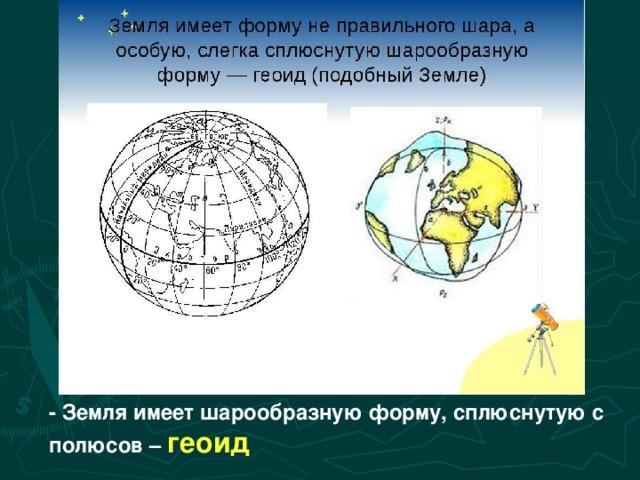 - Земля имеет шарообразную форму, сплюснутую с полюсов – геоид